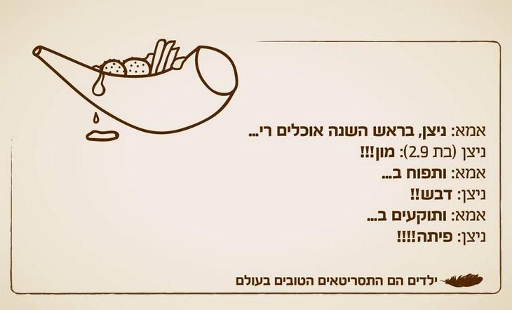 ציטוטי ילדים מצחיקים: אימא: בראש השנה אוכלים רי... ניצן (2.9) מון!! אימא: ותפוח ב... ניצן: דבש!!! אימא ותוקעים ב... ניצן: פיתה!