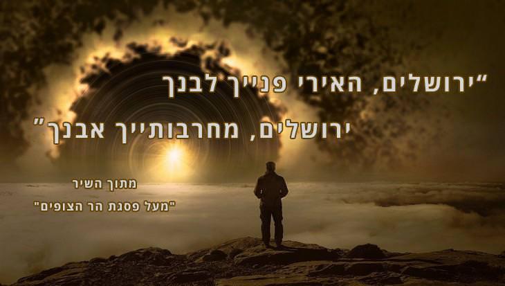 ציטוטים משירים על ירושלים: יְרוּשָׁלַֽיִם, הָאִֽירִי פָנַֽיִךְ לִבְנֵךְ; יְרוּשָׁלַֽיִם, יְרוּשָׁלַֽיִם, מֵחׇרְבוֹתַֽיִךְ אֶבְנֵךְ