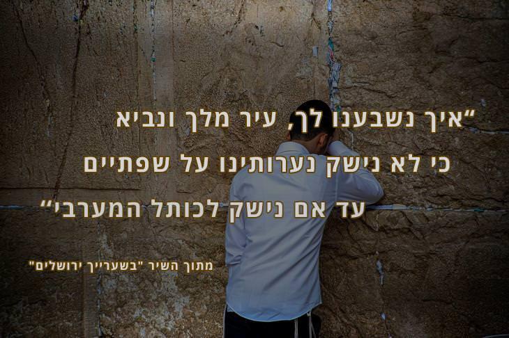 ציטוטים משירים על ירושלים: איך נשבענו לך, עיר מלך ונביא, כי לא נישק נערותינו על שפתיים, עד אם נישק לכותל המערבי