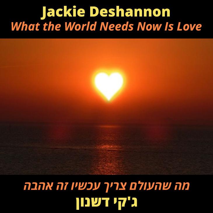 תרגום לשיר What the World Needs Now Is Love: מה שהעולם צריך עכשיו זה אהבה ג'קי דשנון